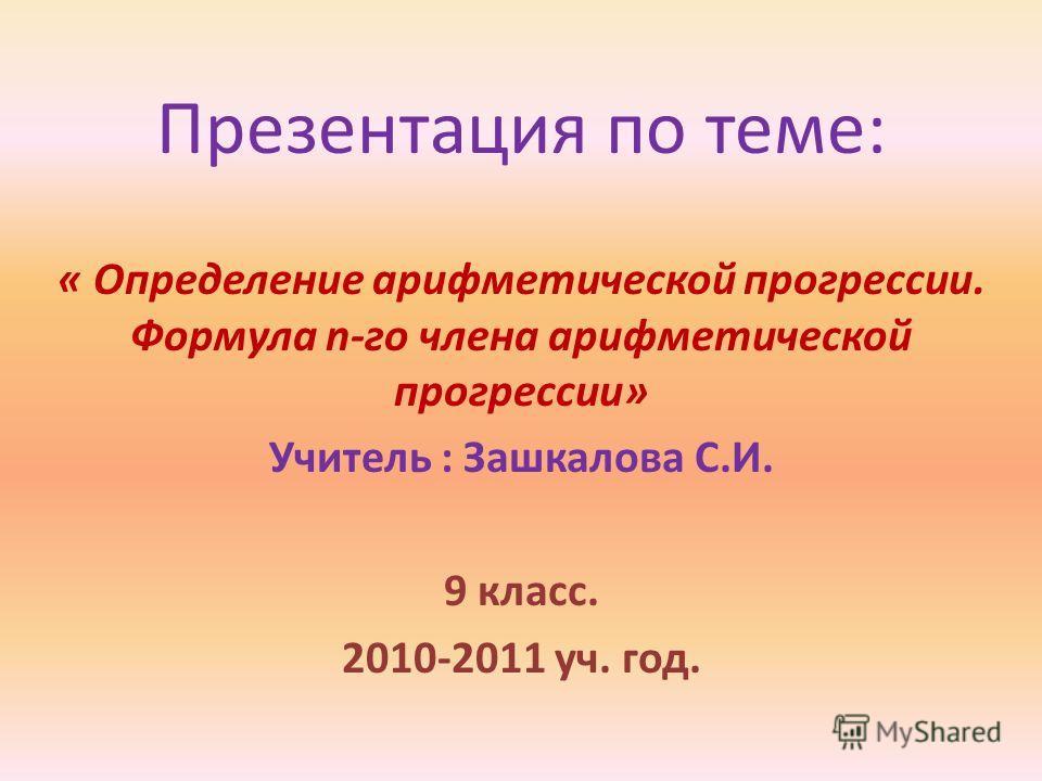 Презентация по теме: « Определение арифметической прогрессии. Формула n-го члена арифметической прогрессии» Учитель : Зашкалова С.И. 9 класс. 2010-2011 уч. год.