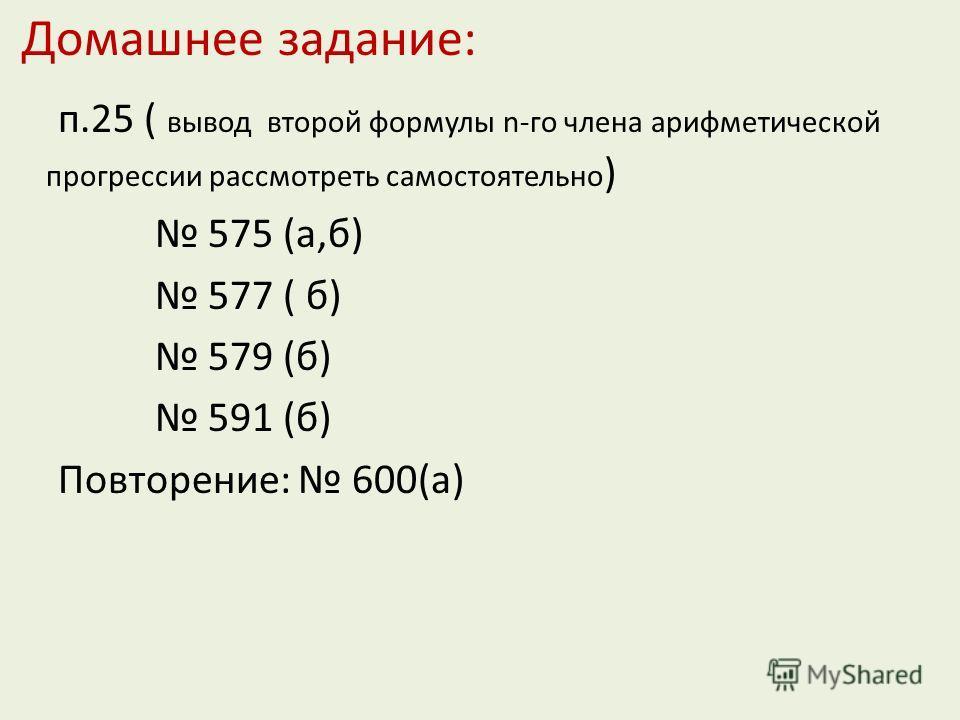 Домашнее задание: п.25 ( вывод второй формулы n-го члена арифметической прогрессии рассмотреть самостоятельно ) 575 (а,б) 577 ( б) 579 (б) 591 (б) Повторение: 600(а)