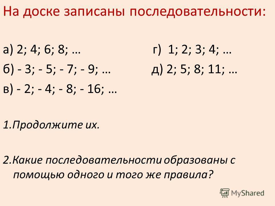 На доске записаны последовательности: а) 2; 4; 6; 8; … г) 1; 2; 3; 4; … б) - 3; - 5; - 7; - 9; … д) 2; 5; 8; 11; … в) - 2; - 4; - 8; - 16; … 1.Продолжите их. 2.Какие последовательности образованы с помощью одного и того же правила?