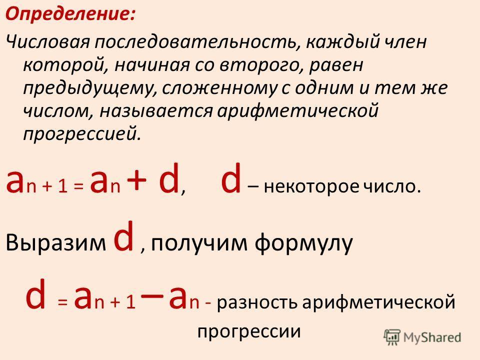 Определение: Числовая последовательность, каждый член которой, начиная со второго, равен предыдущему, сложенному с одним и тем же числом, называется арифметической прогрессией. а n + 1 = а n + d, d – некоторое число. Выразим d, получим формулу d = а