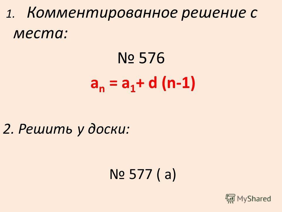 1. Комментированное решение с места: 576 a n = a 1 + d (n-1) 2. Решить у доски: 577 ( а)