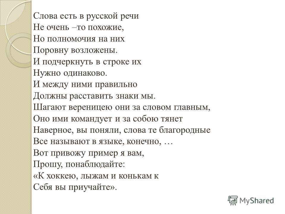 Слова есть в русской речи Не очень –то похожие, Но полномочия на них Поровну возложены. И подчеркнуть в строке их Нужно одинаково. И между ними правильно Должны расставить знаки мы. Шагают вереницею они за словом главным, Оно ими командует и за собою