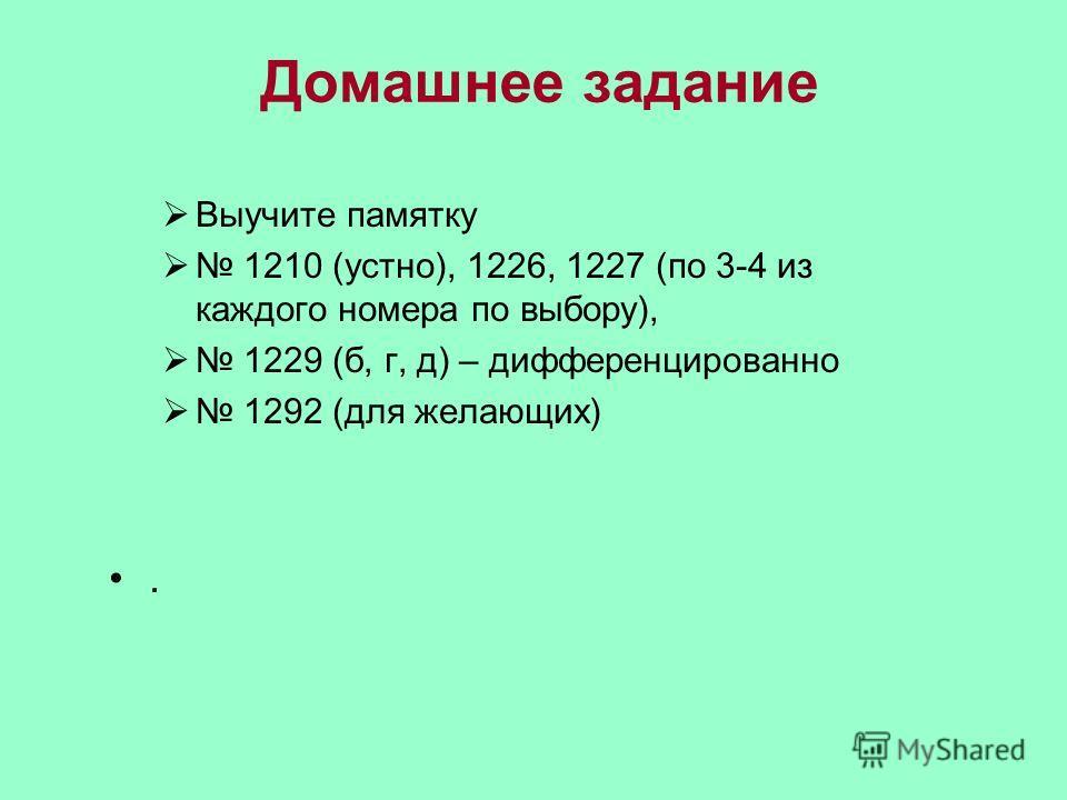 Домашнее задание Выучите памятку 1210 (устно), 1226, 1227 (по 3-4 из каждого номера по выбору), 1229 (б, г, д) – дифференцированно 1292 (для желающих).