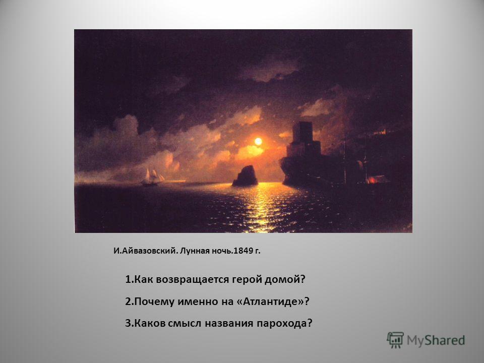 И.Айвазовский. Лунная ночь.1849 г. 1.Как возвращается герой домой? 2.Почему именно на «Атлантиде»? 3.Каков смысл названия парохода?