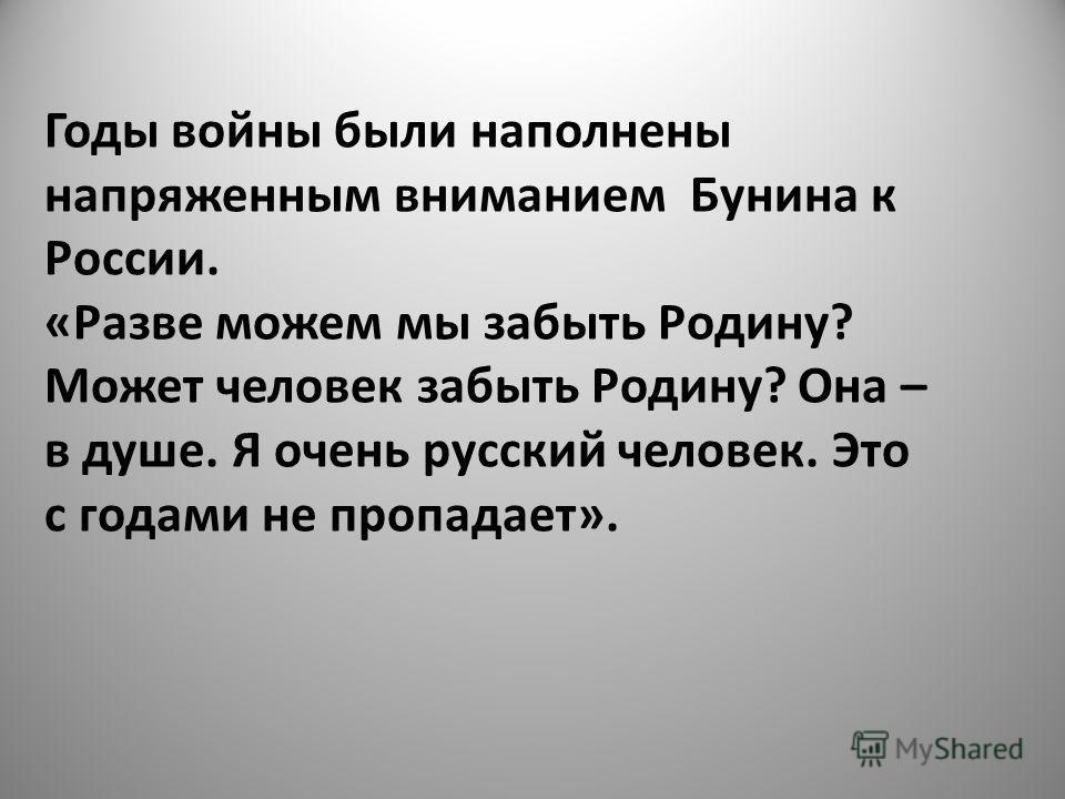 Годы войны были наполнены напряженным вниманием Бунина к России. «Разве можем мы забыть Родину? Может человек забыть Родину? Она – в душе. Я очень русский человек. Это с годами не пропадает».