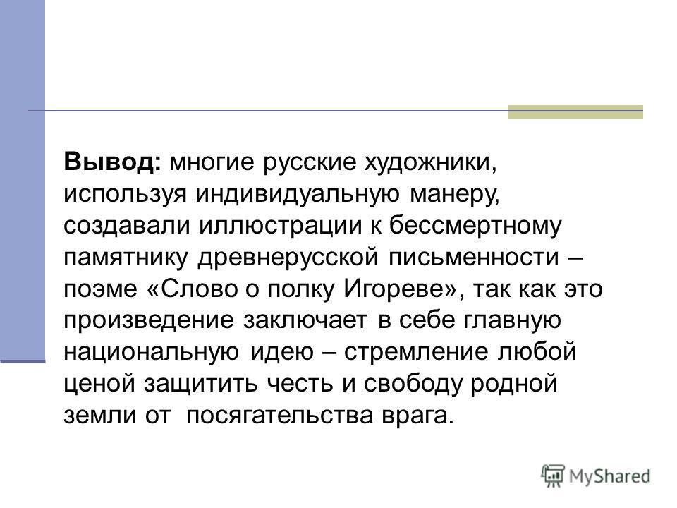 Вывод: многие русские художники, используя индивидуальную манеру, создавали иллюстрации к бессмертному памятнику древнерусской письменности – поэме «Слово о полку Игореве», так как это произведение заключает в себе главную национальную идею – стремле