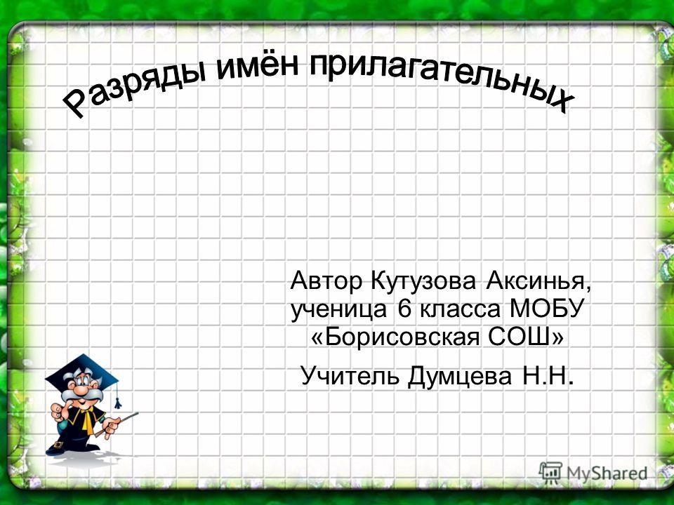 Автор Кутузова Аксинья, ученица 6 класса МОБУ «Борисовская СОШ» Учитель Думцева Н.Н.
