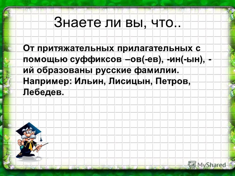 Знаете ли вы, что.. От притяжательных прилагательных с помощью суффиксов –ов(-ев), -ин(-ын), - ий образованы русские фамилии. Например: Ильин, Лисицын, Петров, Лебедев.