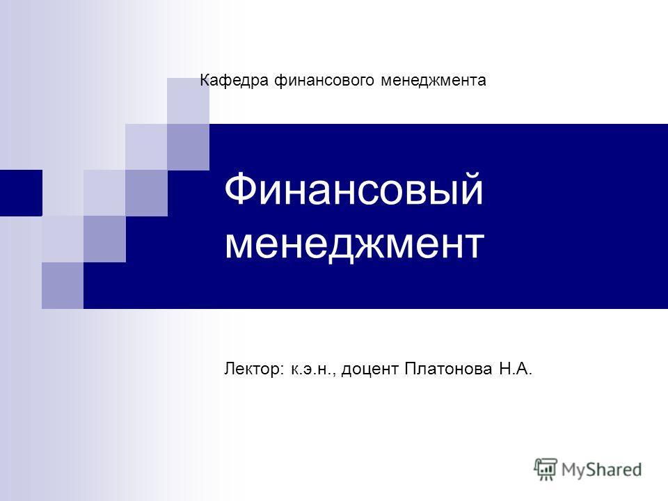 Финансовый менеджмент Лектор: к.э.н., доцент Платонова Н.А. Кафедра финансового менеджмента