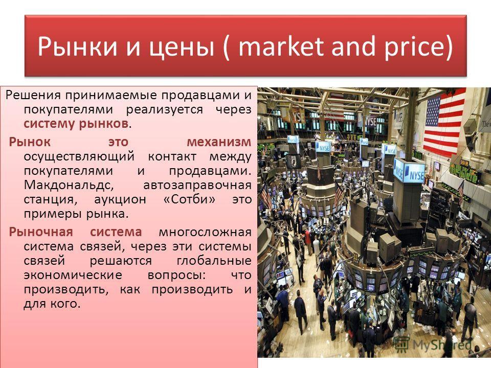 Рынки и цены ( market and price) Решения принимаемые продавцами и покупателями реализуется через систему рынков. Рынок это механизм осуществляющий контакт между покупателями и продавцами. Макдональдс, автозаправочная станция, аукцион «Сотби» это прим
