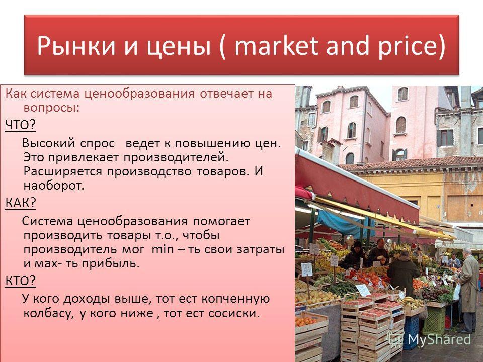 Рынки и цены ( market and price) Как система ценообразования отвечает на вопросы: ЧТО? Высокий спрос ведет к повышению цен. Это привлекает производителей. Расширяется производство товаров. И наоборот. КАК? Система ценообразования помогает производить