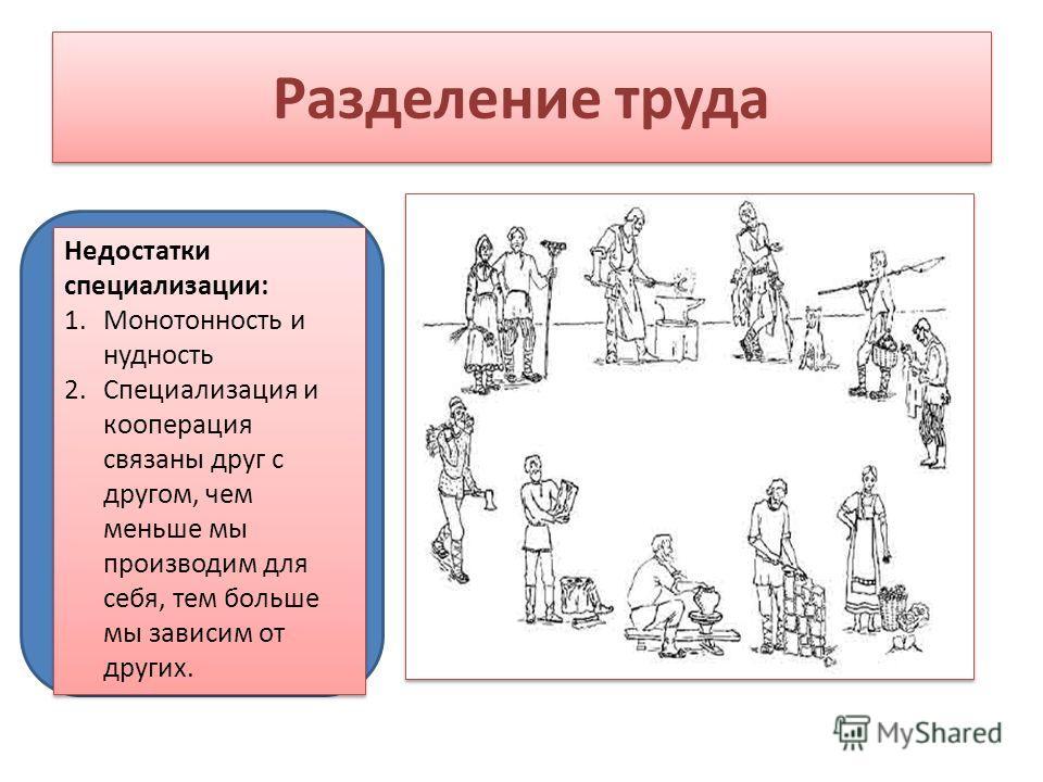 Разделение труда Недостатки специализации: 1.Монотонность и нудность 2.Специализация и кооперация связаны друг с другом, чем меньше мы производим для себя, тем больше мы зависим от других. Недостатки специализации: 1.Монотонность и нудность 2.Специал