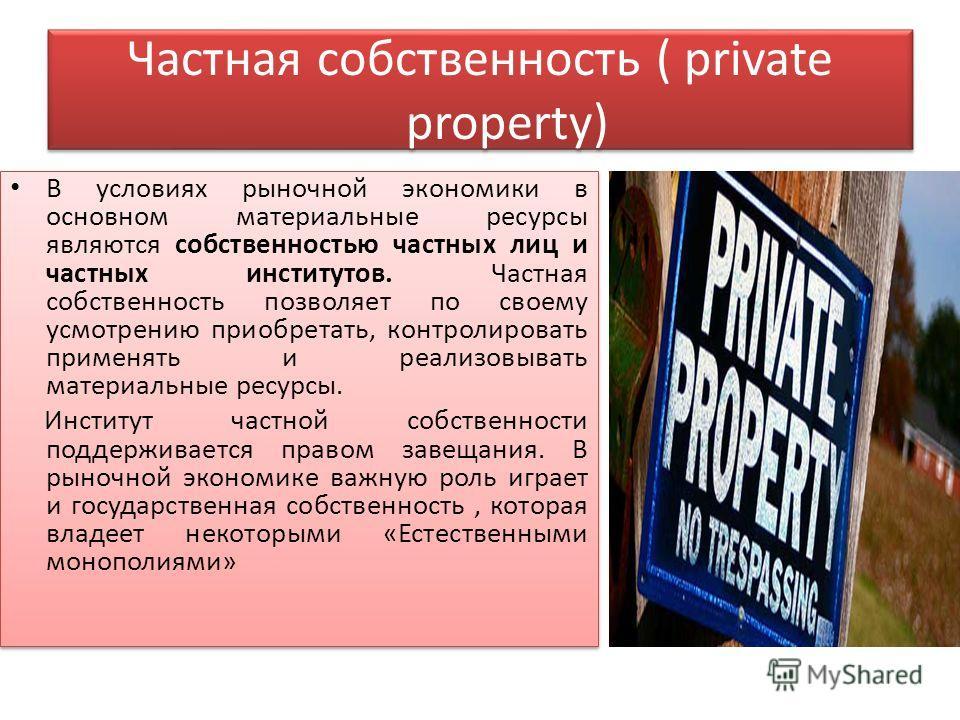 Частная собственность ( private property) В условиях рыночной экономики в основном материальные ресурсы являются собственностью частных лиц и частных институтов. Частная собственность позволяет по своему усмотрению приобретать, контролировать применя