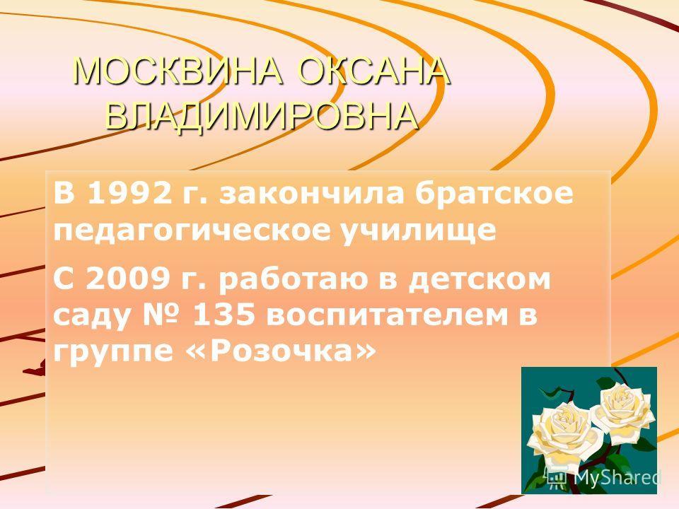 МОСКВИНА ОКСАНА ВЛАДИМИРОВНА В 1992 г. закончила братское педагогическое училище С 2009 г. работаю в детском саду 135 воспитателем в группе «Розочка»