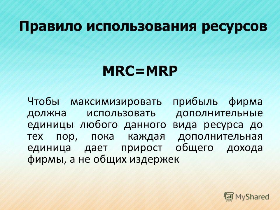 Правило использования ресурсов МRC=MRP Чтобы максимизировать прибыль фирма должна использовать дополнительные единицы любого данного вида ресурса до тех пор, пока каждая дополнительная единица дает прирост общего дохода фирмы, а не общих издержек