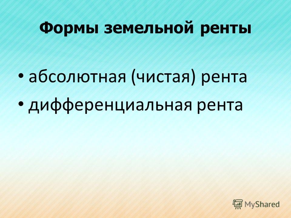 Формы земельной ренты абсолютная (чистая) рента дифференциальная рента