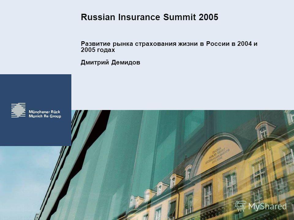 Russian Insurance Summit 2005 Развитие рынка страхования жизни в России в 2004 и 2005 годах Дмитрий Демидов