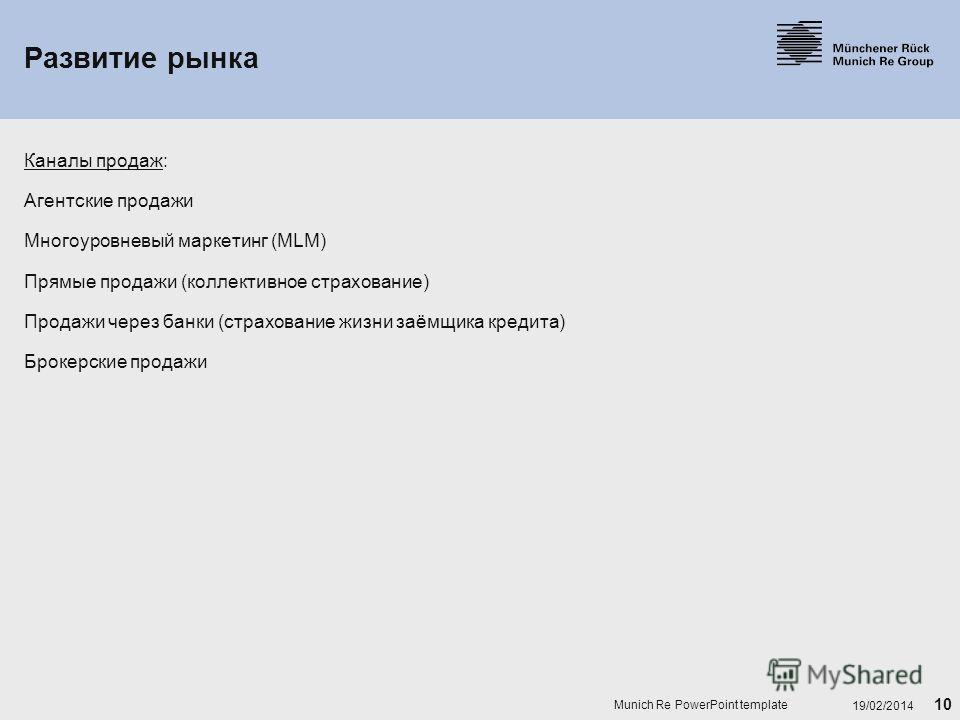 10 19/02/2014 Munich Re PowerPoint template Развитие рынка Каналы продаж: Агентские продажи Многоуровневый маркетинг (MLM) Прямые продажи (коллективное страхование) Продажи через банки (страхование жизни заёмщика кредита) Брокерские продажи