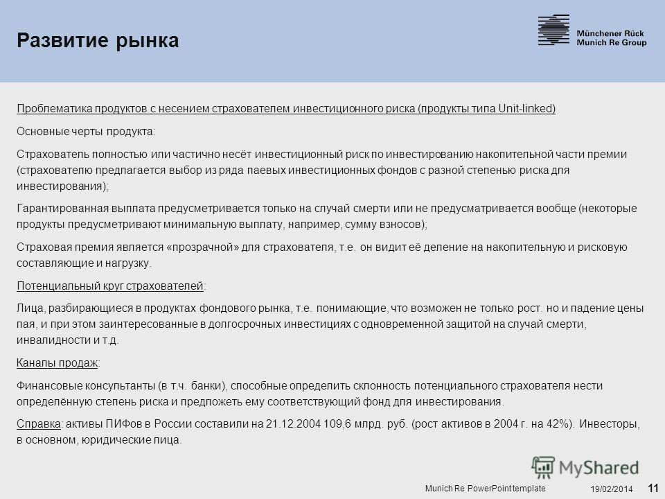 11 19/02/2014 Munich Re PowerPoint template Развитие рынка Проблематика продуктов с несением страхователем инвестиционного риска (продукты типа Unit-linked) Основные черты продукта: Страхователь полностью или частично несёт инвестиционный риск по инв