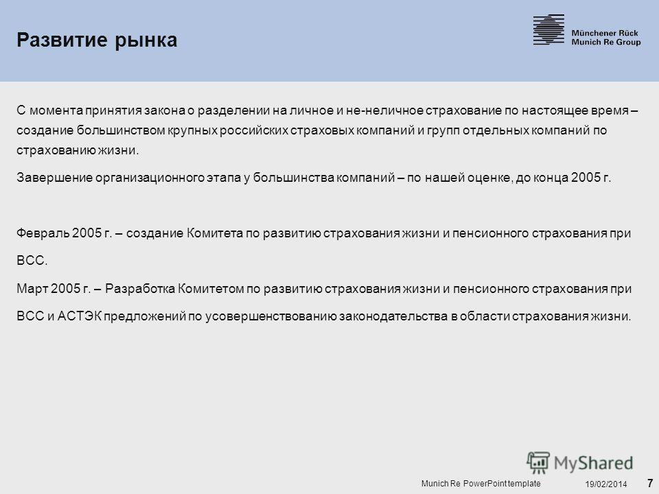7 19/02/2014 Munich Re PowerPoint template Развитие рынка С момента принятия закона о разделении на личное и не-неличное страхование по настоящее время – создание большинством крупных российских страховых компаний и групп отдельных компаний по страхо