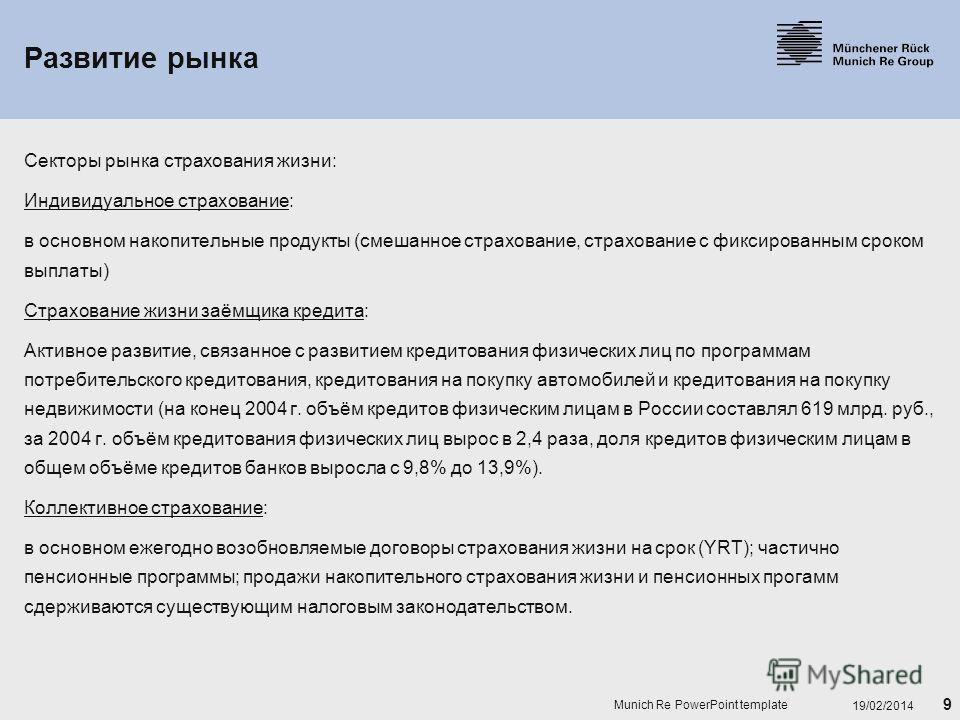 9 19/02/2014 Munich Re PowerPoint template Развитие рынка Секторы рынка страхования жизни: Индивидуальное страхование: в основном накопительные продукты (смешанное страхование, страхование с фиксированным сроком выплаты) Страхование жизни заёмщика кр