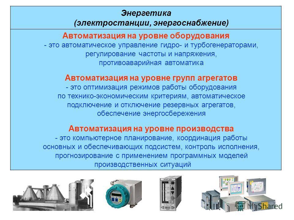 Энергетика (электростанции, энергоснабжение) Автоматизация на уровне оборудования - это автоматическое управление гидро- и турбогенераторами, регулирование частоты и напряжения, противоаварийная автоматика Автоматизация на уровне групп агрегатов - эт