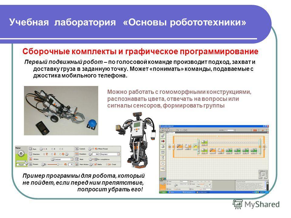 Учебная лаборатория «Основы робототехники» Сборочные комплекты и графическое программирование Первый подвижный робот – по голосовой команде производит подход, захват и доставку груза в заданную точку. Может «понимать» команды, подаваемые с джостика м