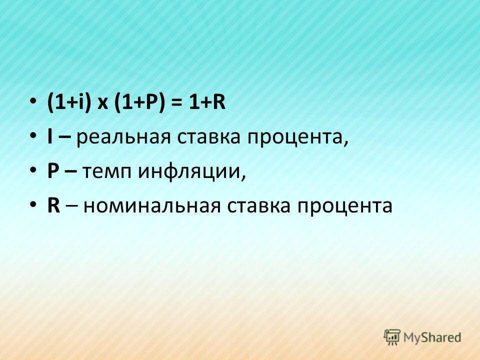 (1+i) x (1+P) = 1+R I – реальная ставка процента, P – темп инфляции, R – номинальная ставка процента