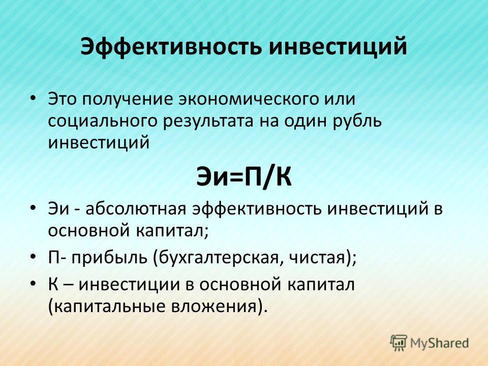 Эффективность инвестиций Это получение экономического или социального результата на один рубль инвестиций Эи=П/К Эи - абсолютная эффективность инвестиций в основной капитал; П- прибыль (бухгалтерская, чистая); К – инвестиции в основной капитал (капит