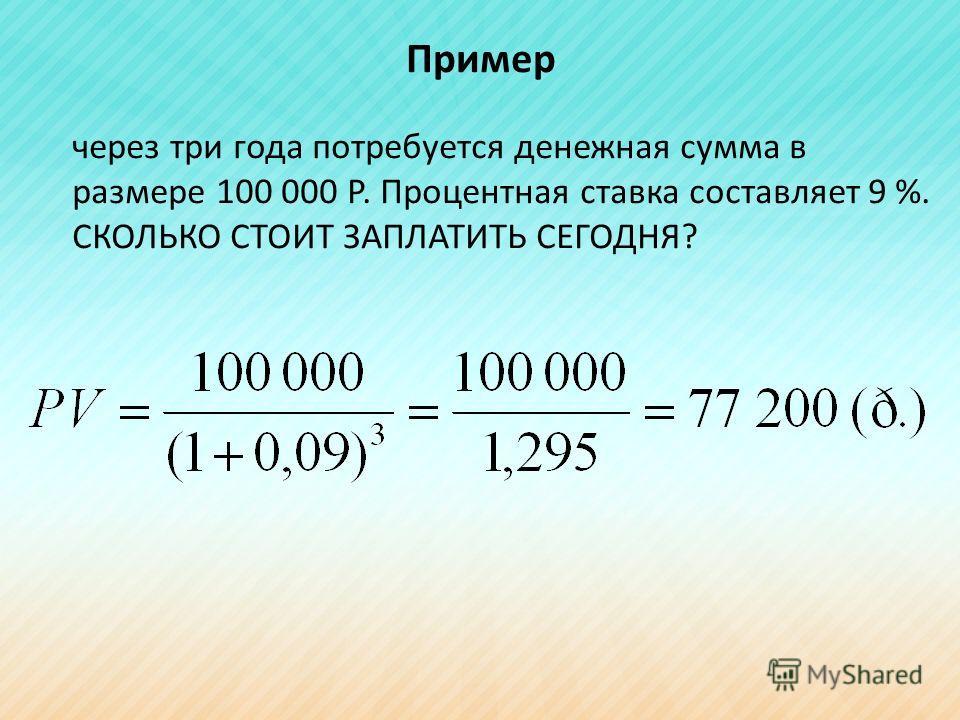 Пример через три года потребуется денежная сумма в размере 100 000 Р. Процентная ставка составляет 9 %. СКОЛЬКО СТОИТ ЗАПЛАТИТЬ СЕГОДНЯ?