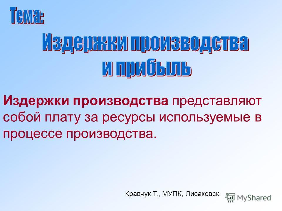 Издержки производства представляют собой плату за ресурсы используемые в процессе производства. Кравчук Т., МУПК, Лисаковск