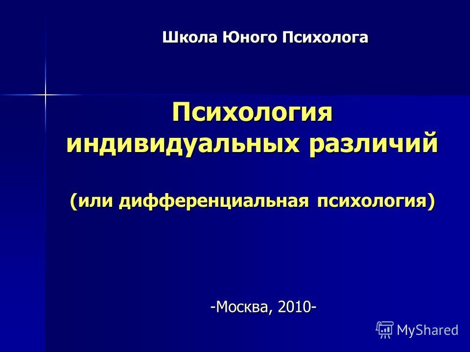 Психология индивидуальных различий (или дифференциальная психология) Школа Юного Психолога -Москва, 2010-