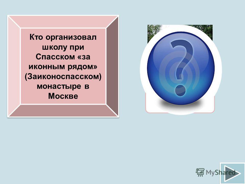 Кто организовал школу при Спасском «за иконным рядом» (Заиконоспасском) монастыре в Москве Симеон Полоцкий