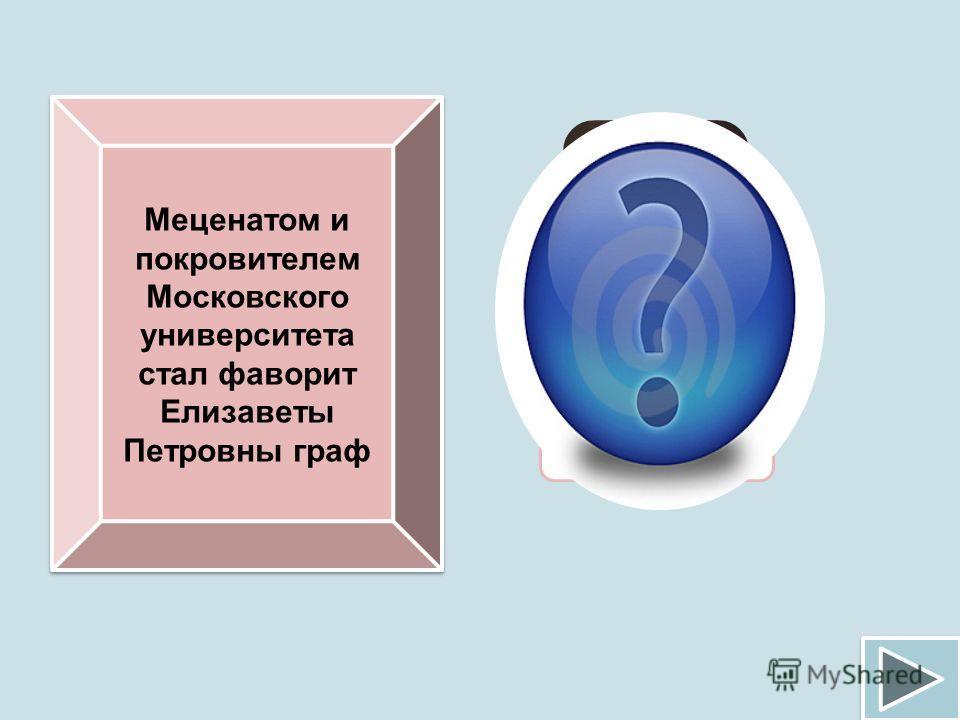 Меценатом и покровителем Московского университета стал фаворит Елизаветы Петровны граф И.И.Шувалов