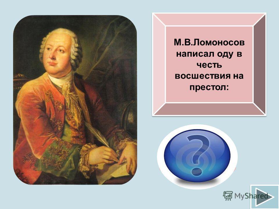 М.В.Ломоносов написал оду в честь восшествия на престол: Елизаветы Петровны