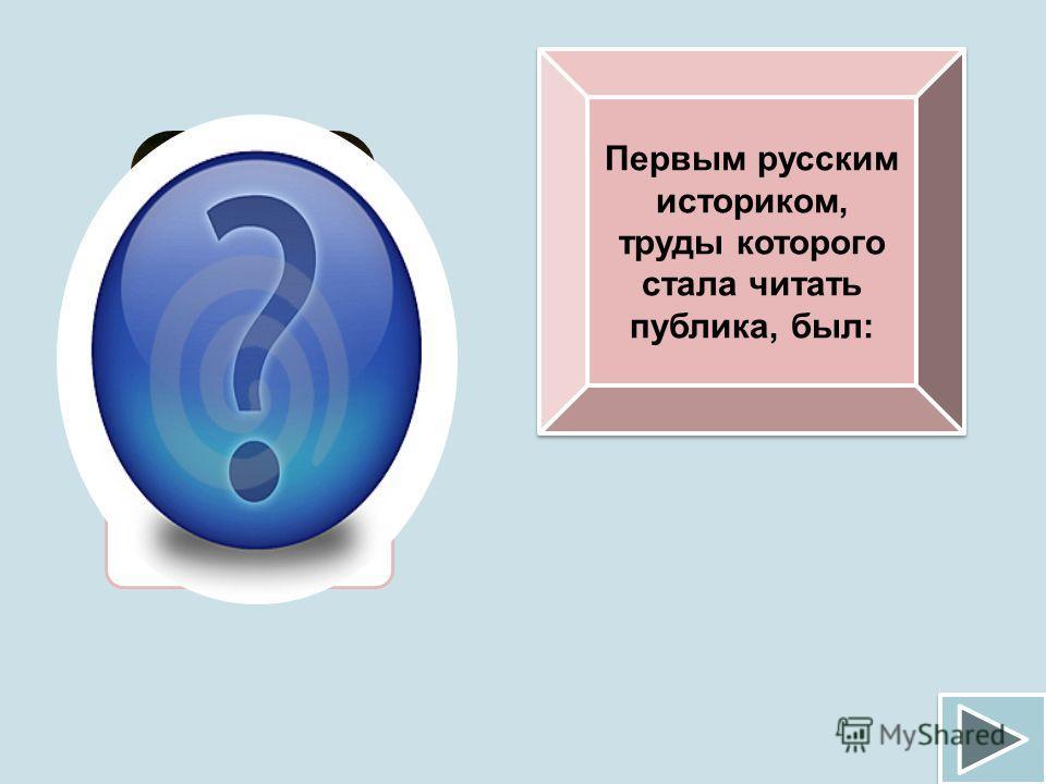 Первым русским историком, труды которого стала читать публика, был: Н.М.Карамзин
