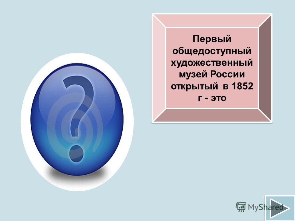 Первый общедоступный художественный музей России открытый в 1852 г - это Эрмитаж