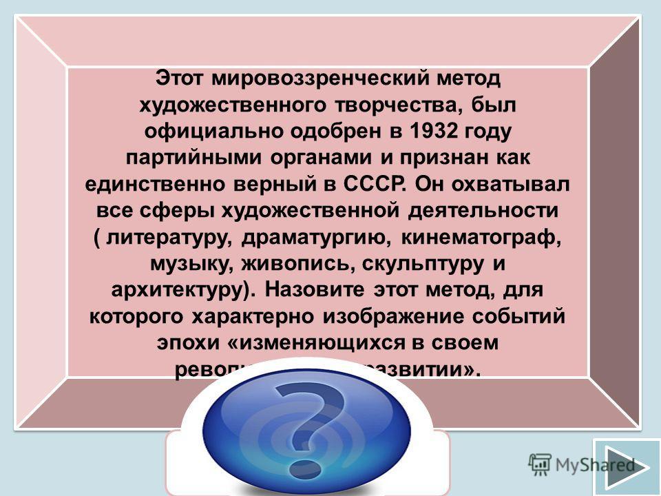Этот мировоззренческий метод художественного творчества, был официально одобрен в 1932 году партийными органами и признан как единственно верный в СССР. Он охватывал все сферы художественной деятельности ( литературу, драматургию, кинематограф, музык