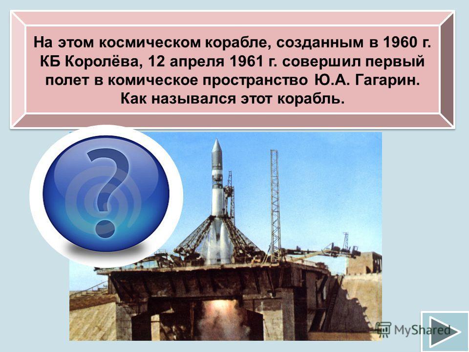 На этом космическом корабле, созданным в 1960 г. КБ Королёва, 12 апреля 1961 г. совершил первый полет в комическое пространство Ю.А. Гагарин. Как назывался этот корабль. «Восток»