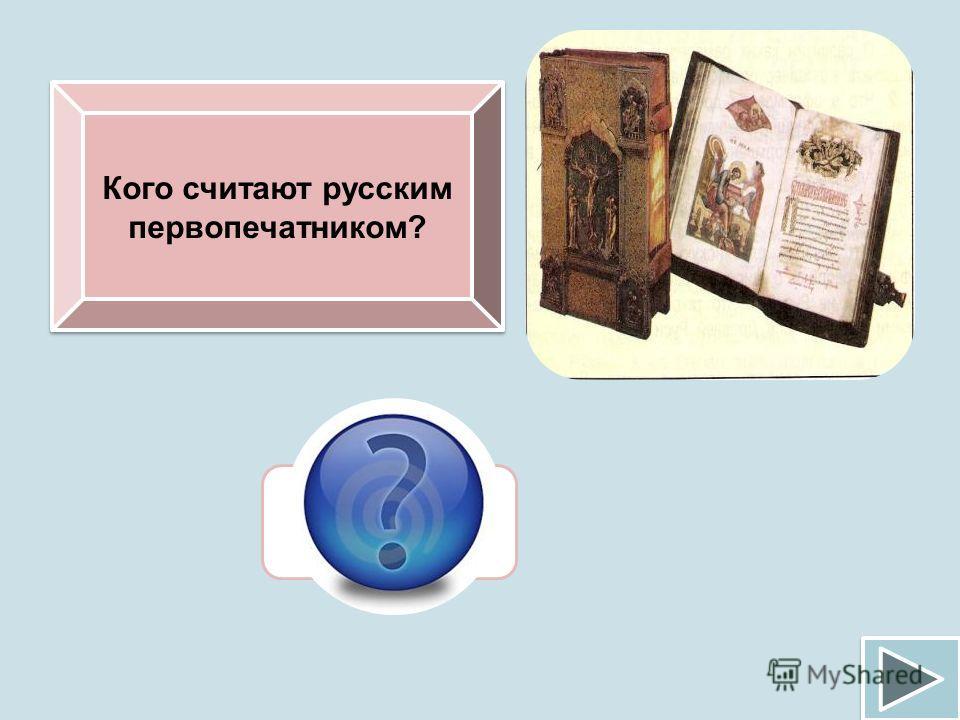 Кого считают русским первопечатником? Ивана Федорова