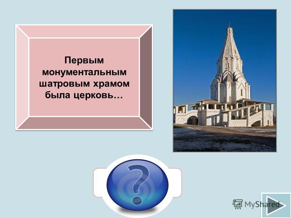 Первым монументальным шатровым храмом была церковь… Вознесения в Коломенском