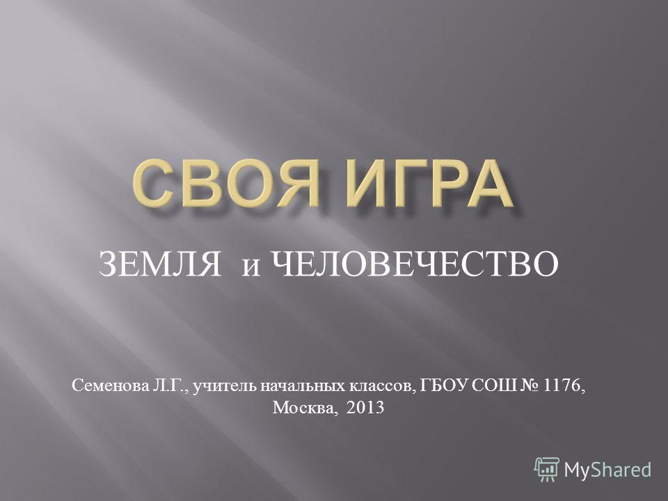 ЗЕМЛЯ и ЧЕЛОВЕЧЕСТВО Семенова Л. Г., учитель начальных классов, ГБОУ СОШ 1176, Москва, 2013