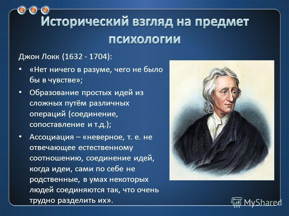 Джон Локк (1632 - 1704): « Нет ничего в разуме, чего не было бы в чувстве »; Образование простых идей из сложных путём различных операций ( соединение, сопоставление и т. д.); Ассоциация – « неверное, т. е. не отвечающее естественному соотношению, со