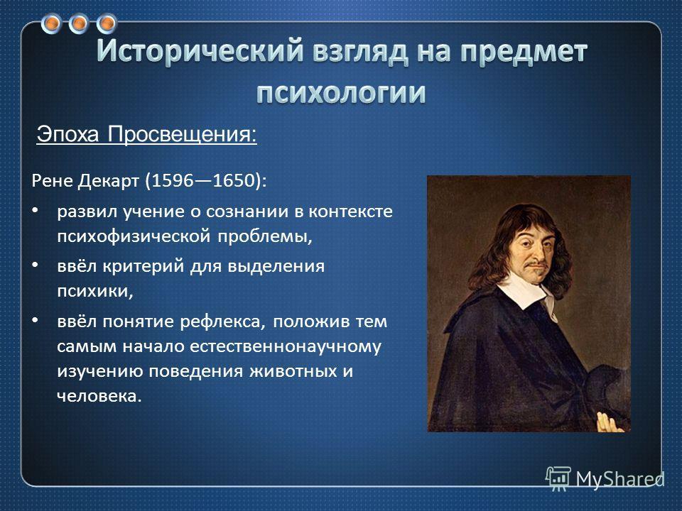 Рене Декарт (15961650): развил учение о сознании в контексте психофизической проблемы, ввёл критерий для выделения психики, ввёл понятие рефлекса, положив тем самым начало естественнонаучному изучению поведения животных и человека. Эпоха Просвещения: