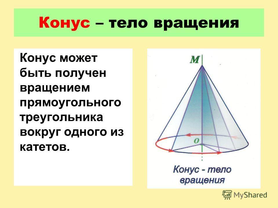 Конус – тело вращения Конус может быть получен вращением прямоугольного треугольника вокруг одного из катетов.