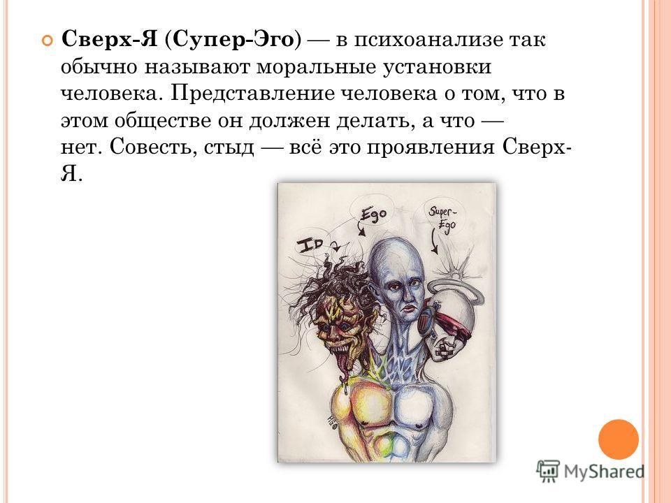 Сверх-Я ( Супер-Эго ) в психоанализе так обычно называют моральные установки человека. Представление человека о том, что в этом обществе он должен делать, а что нет. Совесть, стыд всё это проявления Сверх- Я.