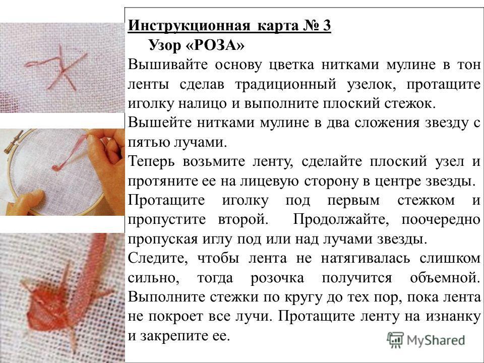 Инструкционная карта 3 Узор «РОЗА» Вышивайте основу цветка нитками мулине в тон ленты сделав традиционный узелок, протащите иголку налицо и выполните плоский стежок. Вышейте нитками мулине в два сложения звезду с пятью лучами. Теперь возьмите ленту,