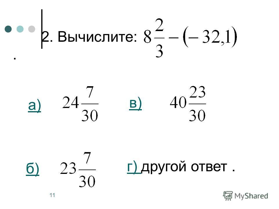11 2. Вычислите:. а) б) в) г) г) другой ответ.