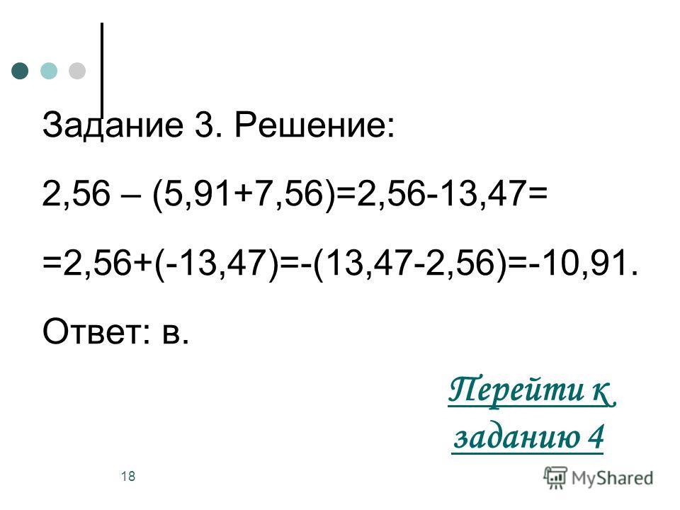 18 Задание 3. Решение: 2,56 – (5,91+7,56)=2,56-13,47= =2,56+(-13,47)=-(13,47-2,56)=-10,91. Ответ: в. Перейти к заданию 4