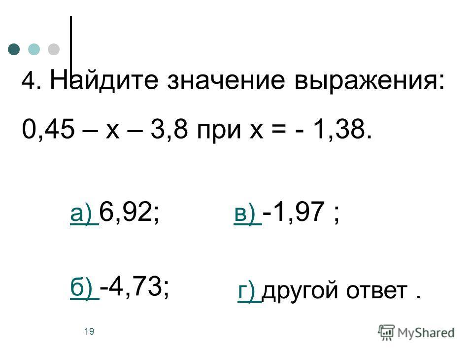 19 4. Найдите значение выражения: 0,45 – х – 3,8 при х = - 1,38. а) а) 6,92; б) б) -4,73; в) в) -1,97 ; г) г) другой ответ.